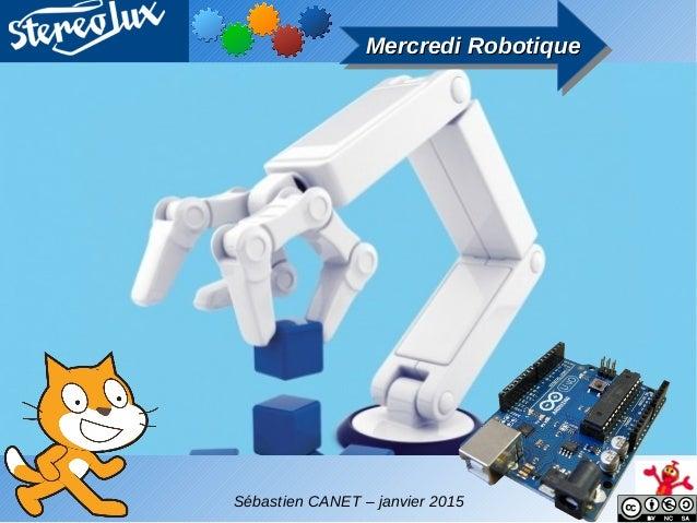 Mercredi RobotiqueMercredi RobotiqueMercredi RobotiqueMercredi Robotique Sébastien CANET – janvier 2015