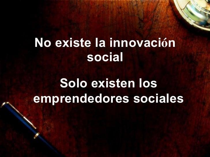 No existe la innovaci ó n social Solo existen los emprendedores sociales