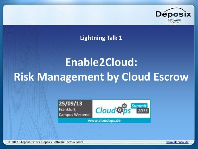 Lightning Talk 1 Enable2Cloud: Risk Management by Cloud Escrow © 2013 Stephan Peters, Deposix Software Escrow GmbH www.dep...