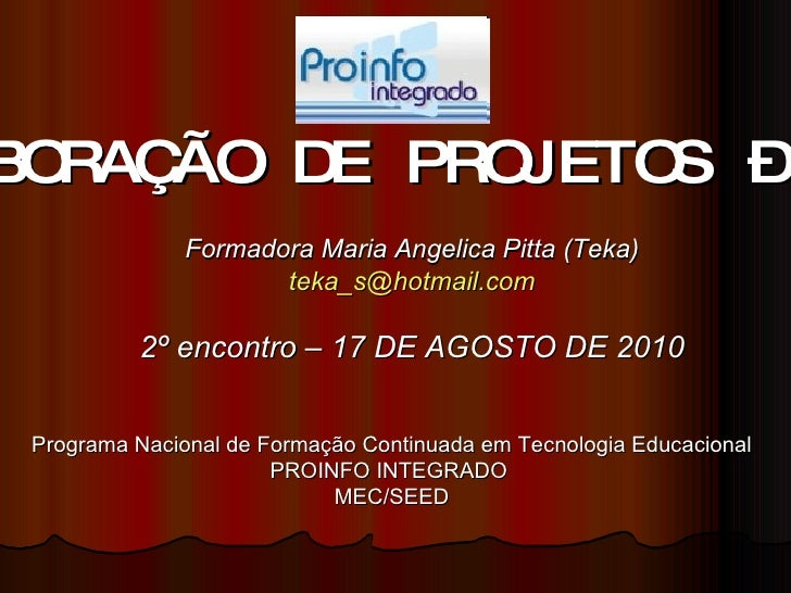 ELABORAÇÃO DE PROJETOS – 40h Formadora Maria Angelica Pitta (Teka) [email_address] 2º encontro – 17 DE AGOSTO DE 2010 Prog...