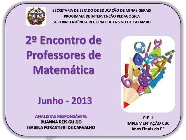 2º Encontro de Professores de Matemática Junho - 2013 PIP II IMPLEMENTAÇÃO CBC Anos Finais do EF SECRETARIA DE ESTADO DE E...