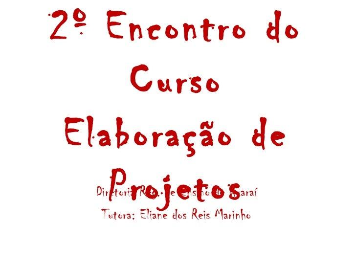 2º Encontro do     Curso Elaboração de    Projetos  Diretoria Reg. de Ensino de Guaraí   Tutora: Eliane dos Reis Marinho