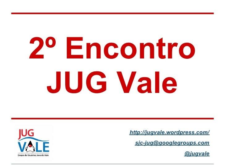2º Encontro JUG Vale      http://jugvale.wordpress.com/       sjc-jug@googlegroups.com                         @jugvale