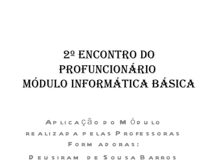 2º Encontro do     ProfuncionárioMódulo inforMática Básica      A p li c a ç ã o d o M ó d u lor e a li z a d a p e la s P...