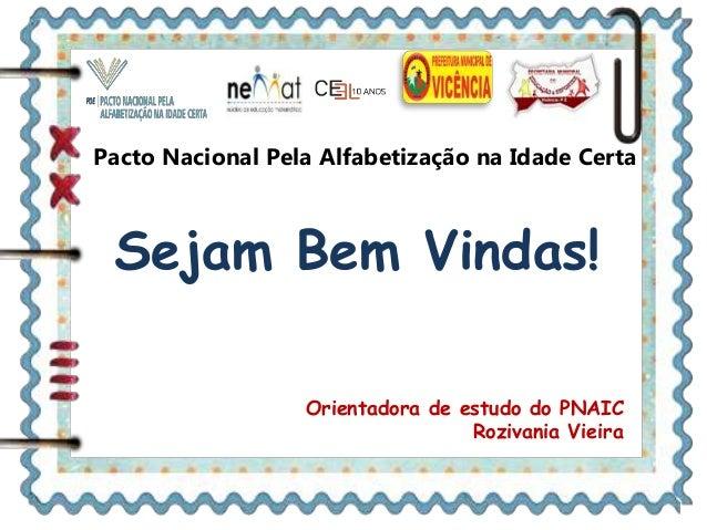 Pacto Nacional Pela Alfabetização na Idade Certa Sejam Bem Vindas! Orientadora de estudo do PNAIC Rozivania Vieira