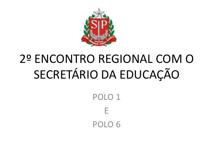 2º ENCONTRO REGIONAL COM O   SECRETÁRIO DA EDUCAÇÃO          POLO 1            E          POLO 6