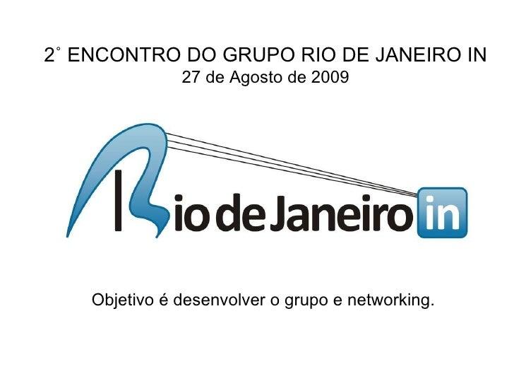 Objetivo é desenvolver o grupo e networking.   2˚ ENCONTRO DO GRUPO RIO DE JANEIRO IN 27 de Agosto de 2009