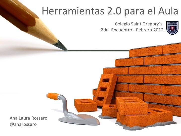 Herramientas 2.0 para el Aula Colegio Saint Gregory´s  2do. Encuentro - Febrero 2012 Ana Laura Rossaro @anarossaro