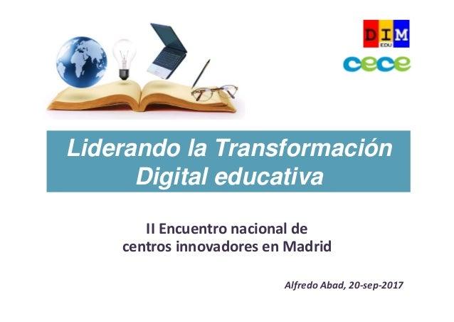 IIEncuentronacionalde centrosinnovadoresenMadrid AlfredoAbad,20‐sep‐2017 Liderando la Transformación Digital educ...
