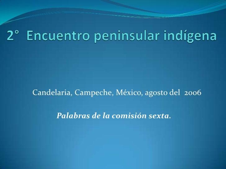2°  Encuentro peninsular indígena<br />Candelaria, Campeche, México, agosto del  2006<br /><br />Palabras de la comisión ...