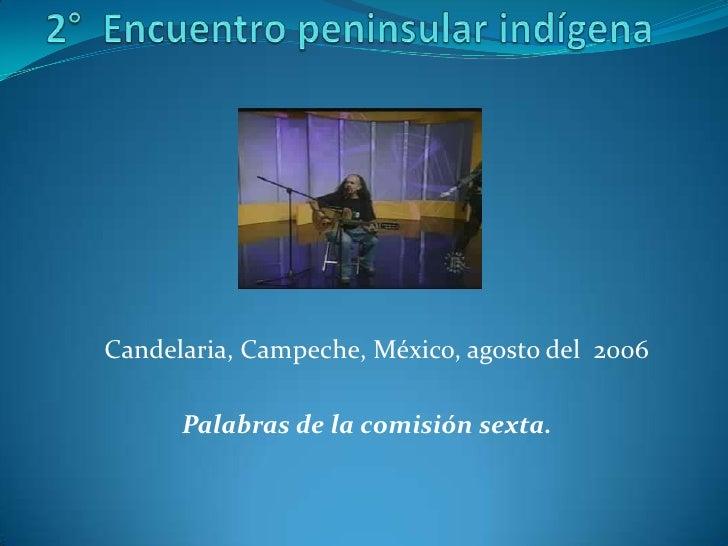 2°  Encuentro peninsular indígena<br />Candelaria, Campeche, México, agosto del  2006<br /><br />Palabras de la comisi...