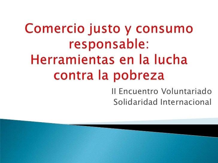 Comercio justo y consumo responsable: Herramientas en la lucha contra la pobreza<br />II Encuentro Voluntariado <br />Soli...