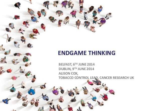 ENDGAME THINKING BELFAST, 6TH JUNE 2014 DUBLIN, 9TH JUNE 2014 ALISON COX, TOBACCO CONTROL LEAD, CANCER RESEARCH UK
