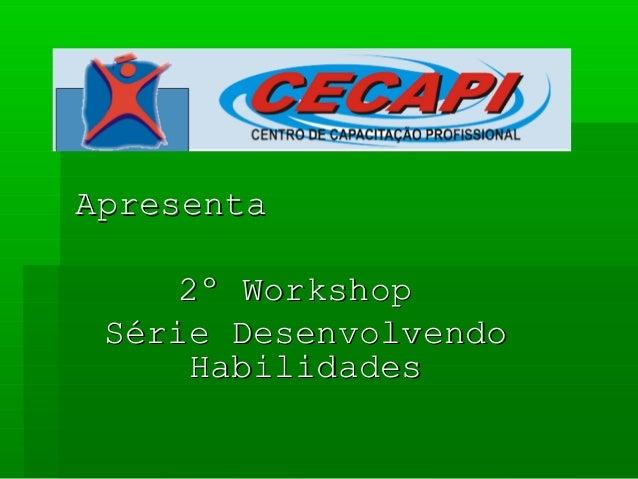 ApresentaApresenta 2º Workshop2º Workshop Série DesenvolvendoSérie Desenvolvendo HabilidadesHabilidades