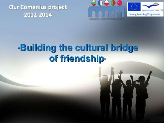 """Our Comenius project     2012-2014  """"   Building the cultural bridge             of friendship""""                           ..."""
