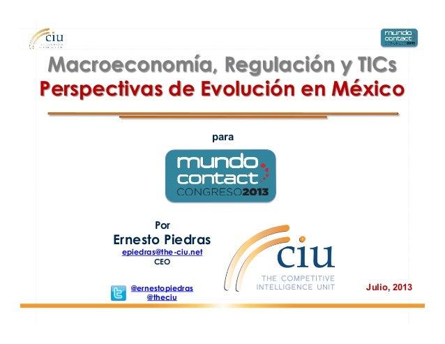 Julio, 2013 Macroeconomía, Regulación y TICs Perspectivas de Evolución en México Por Ernesto Piedras epiedras@the-ciu.net ...