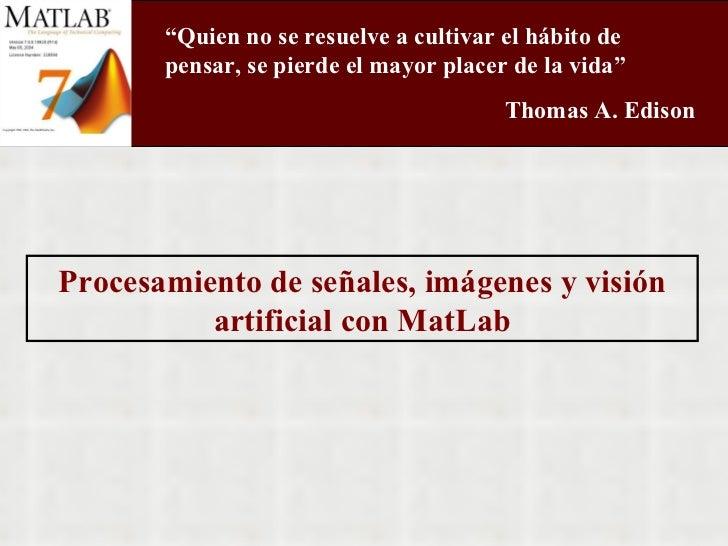 """Procesamiento de señales, imágenes y visión artificial con MatLab """" Quien no se resuelve a cultivar el hábito de pensar, s..."""