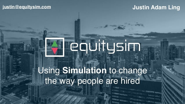 Using Simulation to change the way people are hired Justin Adam Lingjustin@equitysim.com