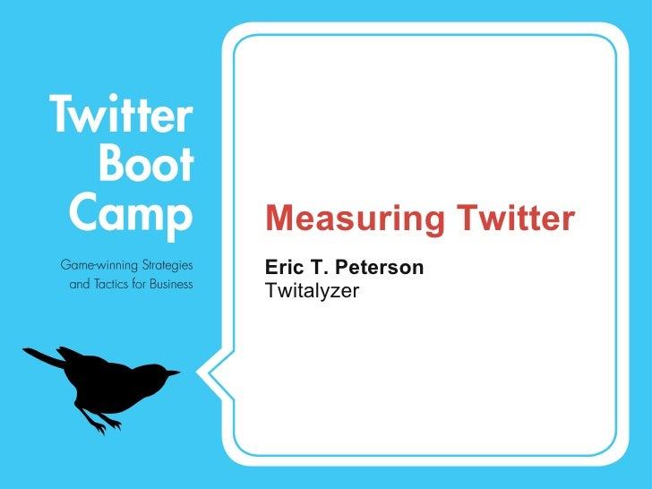 Measuring Twitter <ul><li>Eric T. Peterson </li></ul><ul><li>Twitalyzer </li></ul>