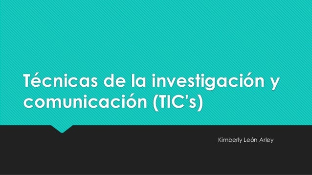 Técnicas de la investigación y comunicación (TIC's) Kimberly León Arley