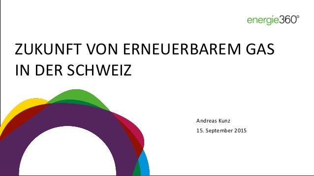 ZUKUNFT VON ERNEUERBAREM GAS IN DER SCHWEIZ Andreas Kunz 15. September 2015