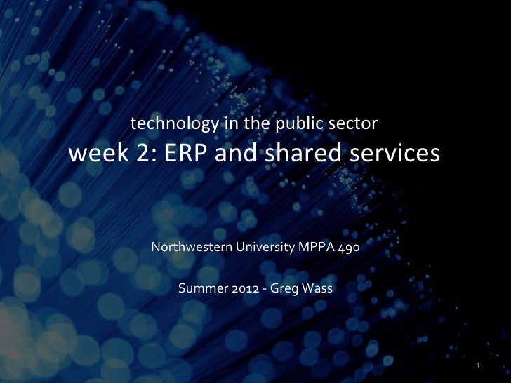 technology in the public sectorweek 2: ERP and shared services       Northwestern University MPPA 490           Summer 201...