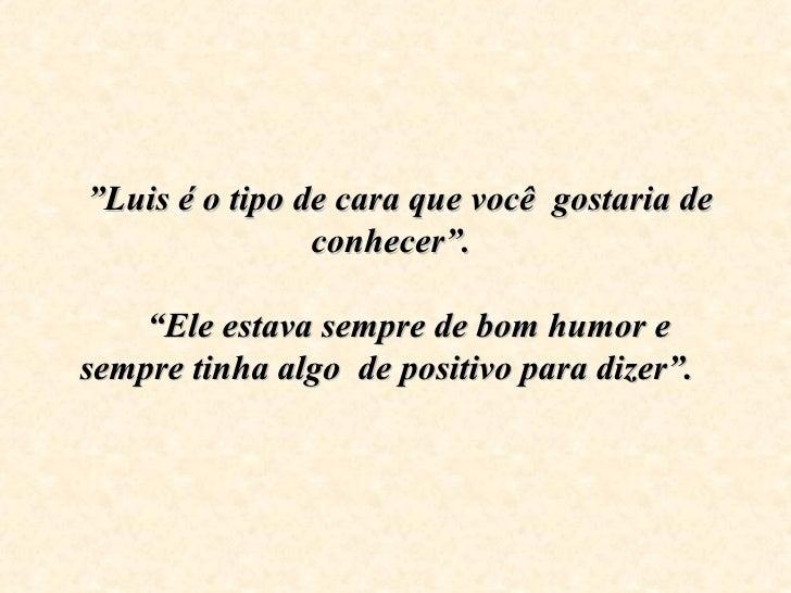 """"""" Luis é o tipo de cara que você  gostaria de conhecer"""".   """"Ele estava sempre de bom humor e sempre tinha algo  de pos..."""