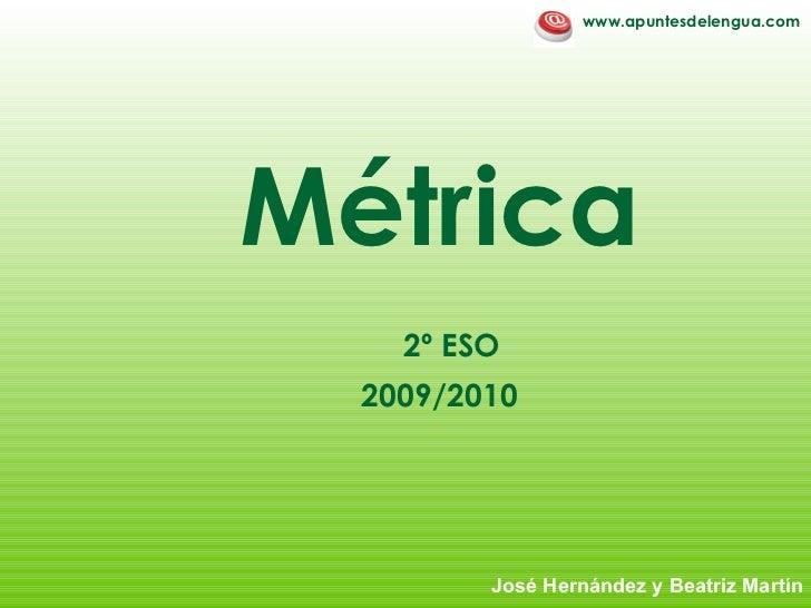M étrica   2º ESO 2009/2010 Jos é Hernández y Beatriz Martín www.apuntesdelengua.com