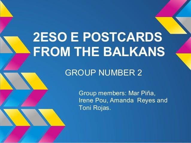 2ESO E POSTCARDSFROM THE BALKANS   GROUP NUMBER 2     Group members: Mar Piña,     Irene Pou, Amanda Reyes and     Toni Ro...