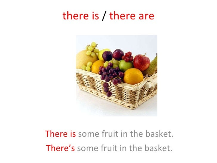 there is  /  there are There is  some fruit in the basket. There's  some fruit in the basket.