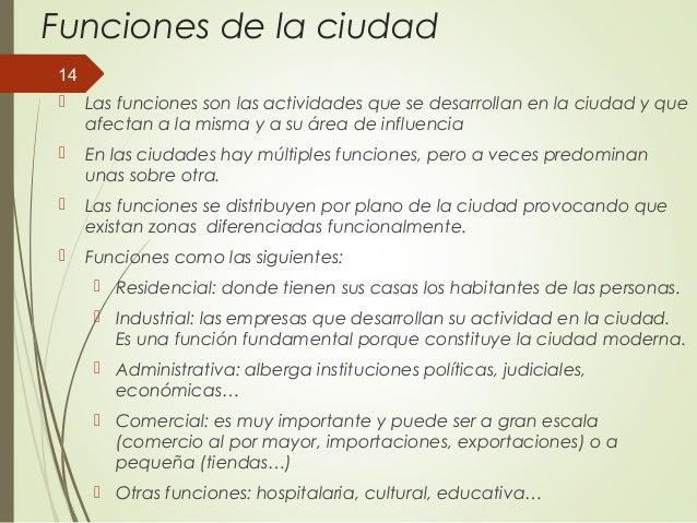Funciones de la ciudad  Las funciones son las actividades que se desarrollan en la ciudad y que afectan a la misma y a su...