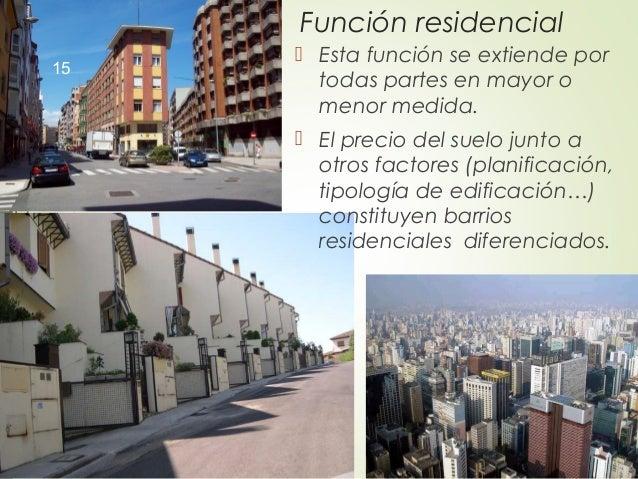 Función residencial  Esta función se extiende por todas partes en mayor o menor medida.  El precio del suelo junto a otr...