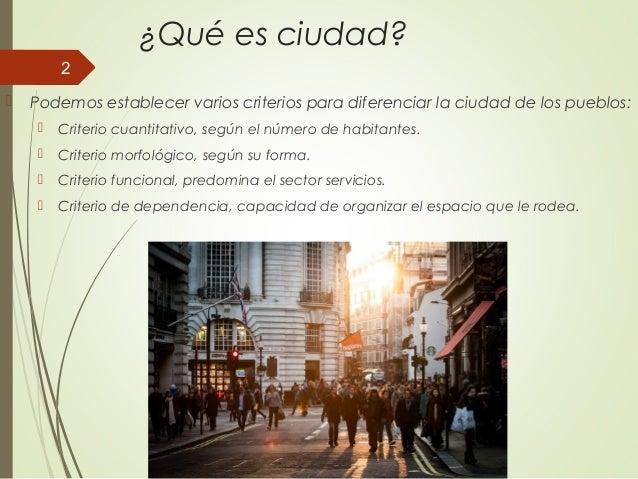 ¿Qué es ciudad?  Podemos establecer varios criterios para diferenciar la ciudad de los pueblos:  Criterio cuantitativo, ...