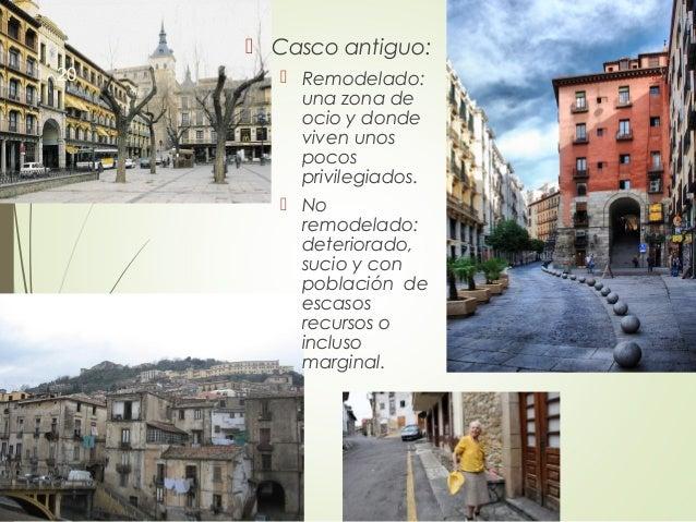  Casco antiguo:  Remodelado: una zona de ocio y donde viven unos pocos privilegiados.  No remodelado: deteriorado, suci...