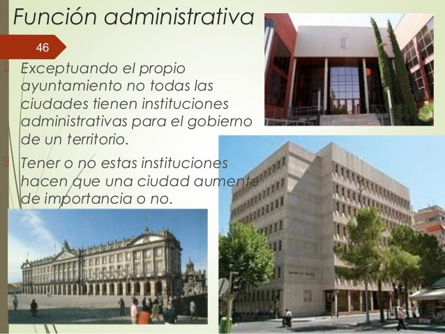 Función administrativa  Exceptuando el propio ayuntamiento no todas las ciudades tienen instituciones administrativas par...