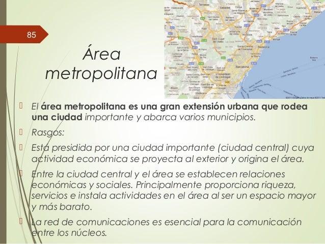 Área metropolitana  El área metropolitana es una gran extensión urbana que rodea una ciudad importante y abarca varios mu...