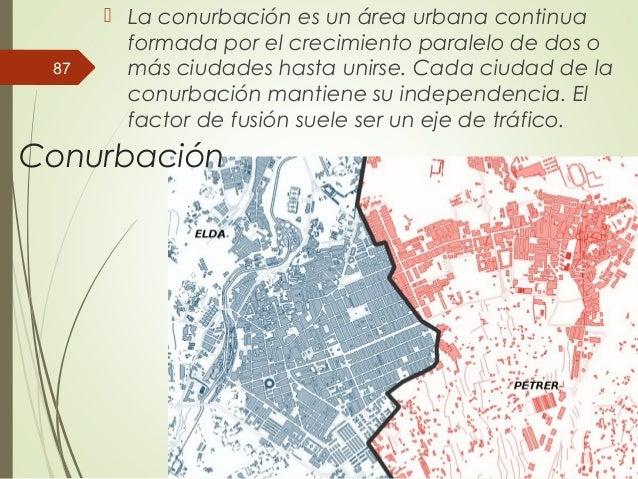 Conurbación  La conurbación es un área urbana continua formada por el crecimiento paralelo de dos o más ciudades hasta un...