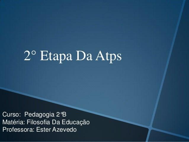 2° Etapa Da Atps  Curso: Pedagogia 2°B Matéria: Filosofia Da Educação Professora: Ester Azevedo