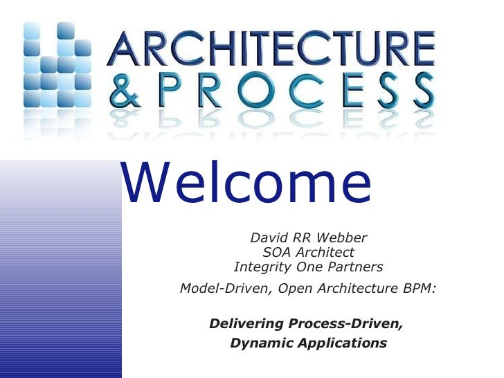 David RR Webber SOA Architect Integrity One Partners Model-Driven, Open Architecture BPM: Delivering Process-Driven,  Dyna...