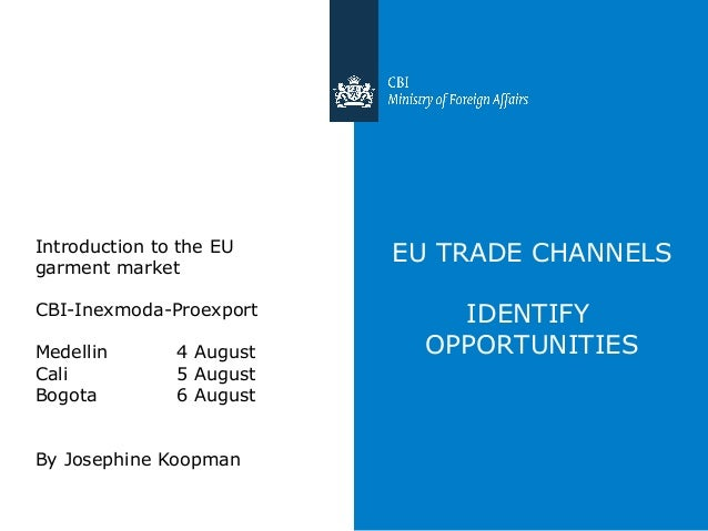 EU TRADE CHANNELS IDENTIFY OPPORTUNITIES Introduction to the EU garment market CBI-Inexmoda-Proexport Medellin 4 August Ca...