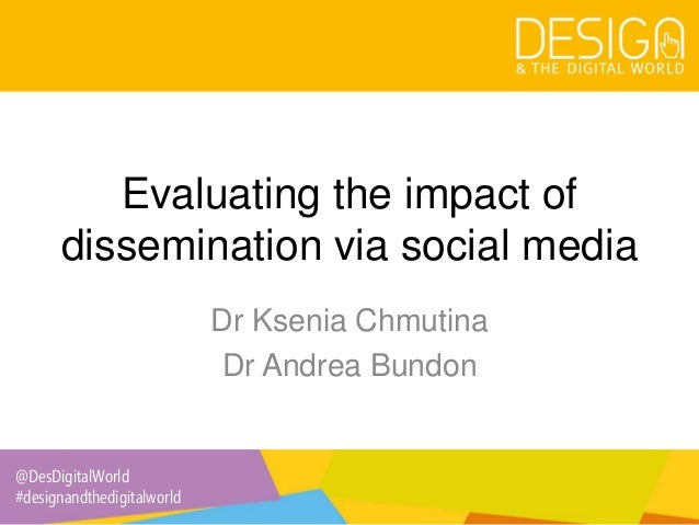 @DesDigitalWorld #designandthedigitalworld Evaluating the impact of dissemination via social media Dr Ksenia Chmutina Dr A...