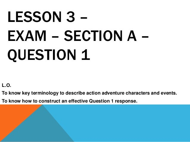 LESSON 3 –EXAM – SECTION A –QUESTION 1L.O.To know key terminology to describe action adventure characters and events.To kn...