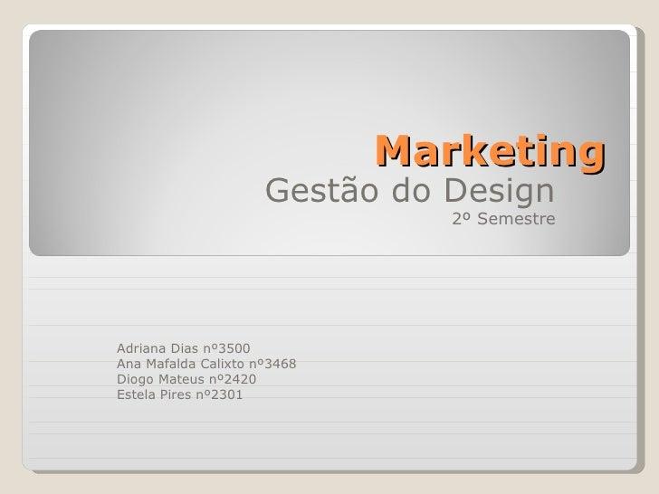 Marketing Gestão do Design 2º Semestre Adriana Dias nº3500 Ana Mafalda Calixto nº3468 Diogo Mateus nº2420 Estela Pires nº2...