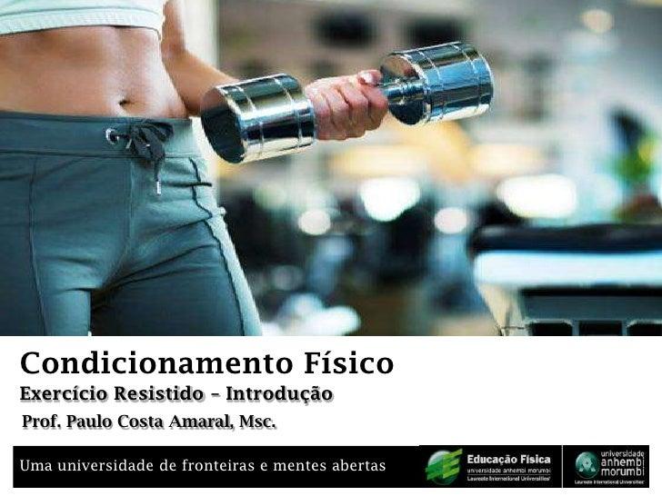 Condicionamento Físico<br />Exercício Resistido – Introdução<br />Prof. Paulo Costa Amaral, Msc.<br />
