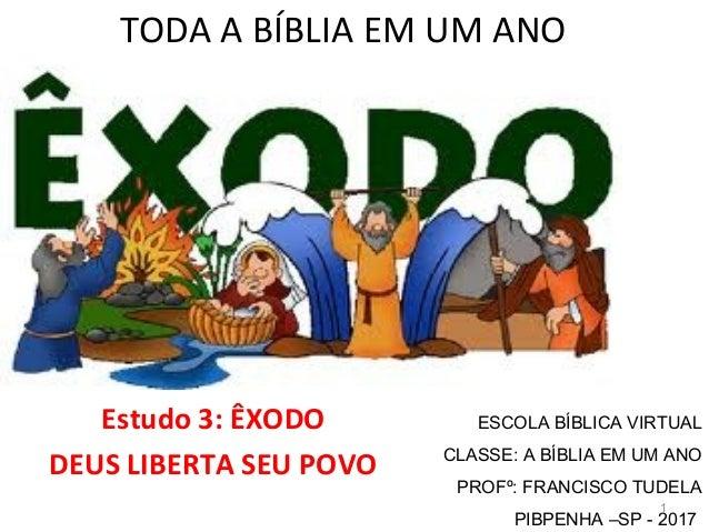 TODA A BÍBLIA EM UM ANO Estudo 3: ÊXODO DEUS LIBERTA SEU POVO 1 ESCOLA BÍBLICA VIRTUAL CLASSE: A BÍBLIA EM UM ANO PROFº: F...