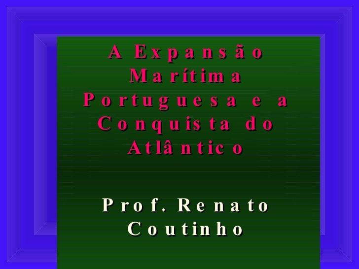 A Expansão Marítima Portuguesa e a Conquista do Atlântico Prof. Renato Coutinho