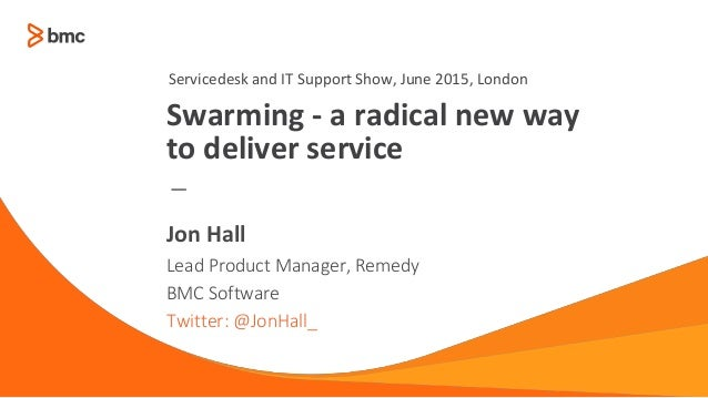 — Lead Product Manager, Remedy BMC Software Twitter: @JonHall_ Jon Hall Swarming - a radical new way to deliver service Se...