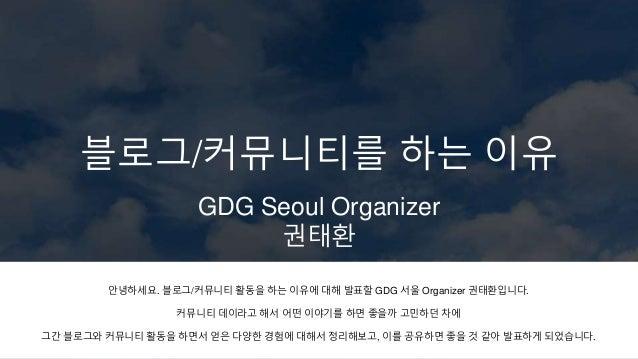 블로그/커뮤니티를 하는 이유 GDG Seoul Organizer 권태환 안녕하세요. 블로그/커뮤니티 활동을 하는 이유에 대해 발표할 GDG 서울 Organizer 권태환입니다. 커뮤니티 데이라고 해서 어떤 이야기를 하면...