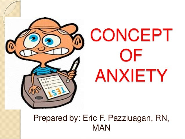 CONCEPT OF ANXIETY Prepared by: Eric F. Pazziuagan, RN, MAN