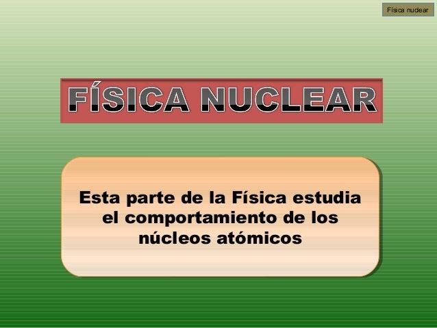 Física nuclearEsta parte de la Física estudiaEsta parte de la Física estudia  el comportamiento de los   el comportamiento...